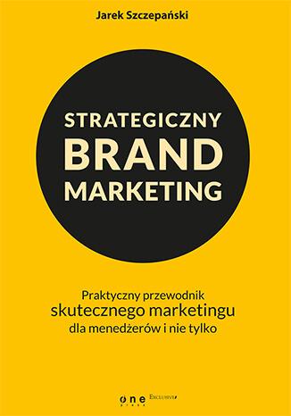 Strategiczny brand marketing. Praktyczny przewodnik skutecznego marketingu dla menedżerów i nie tylko - Jarek Szczepański