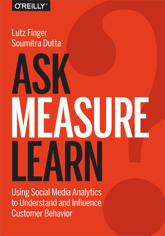 Ask, Measure, Learn. Using Social Media Analytics to Understand and Influence Customer Behavior -Lutz Finger, Soumitra Dutta