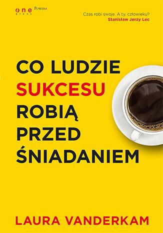 Co ludzie sukcesu robią przed śniadaniem Książka, kurs - Laura Vanderkam